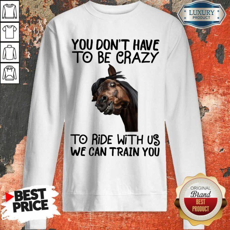You Don't Have To Be Crazy We Can Train You Sweatshirt