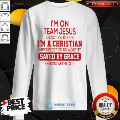 Im On Team Jesus Im Not Religious Im A Christian Imperfectand Unworthy Saved By Grace Seeking After God Sweatshirt