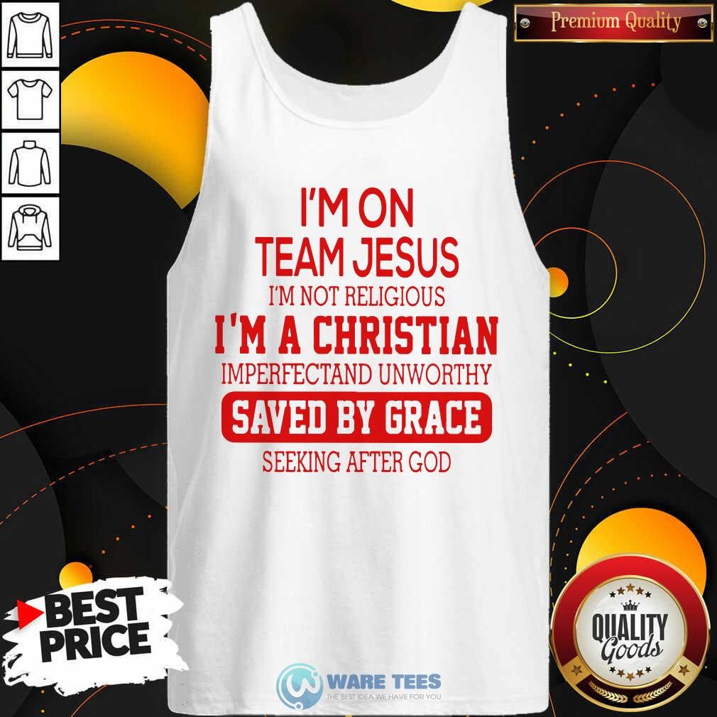 Im On Team Jesus Im Not Religious Im A Christian Imperfectand Unworthy Saved By Grace Seeking After God Tank Top