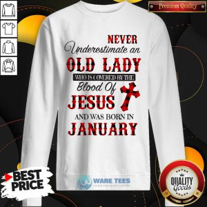 Never Underestimate An Old Lady Who Is Covered By The Blood Of Jesus And Was Born In January Sweatshirt