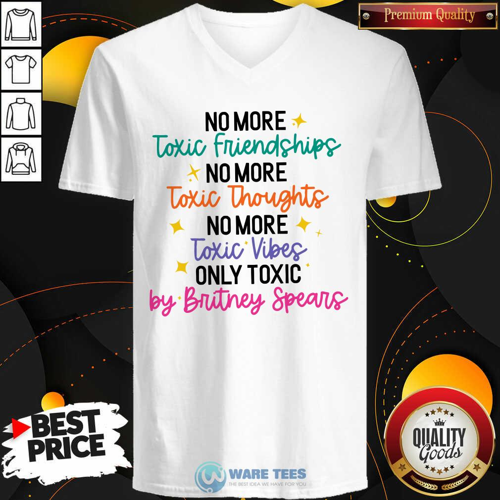 No More Toxic Friendships Toxic Thoughts No More Toxic Vibes Only Toxic By Britney Spears V-neck
