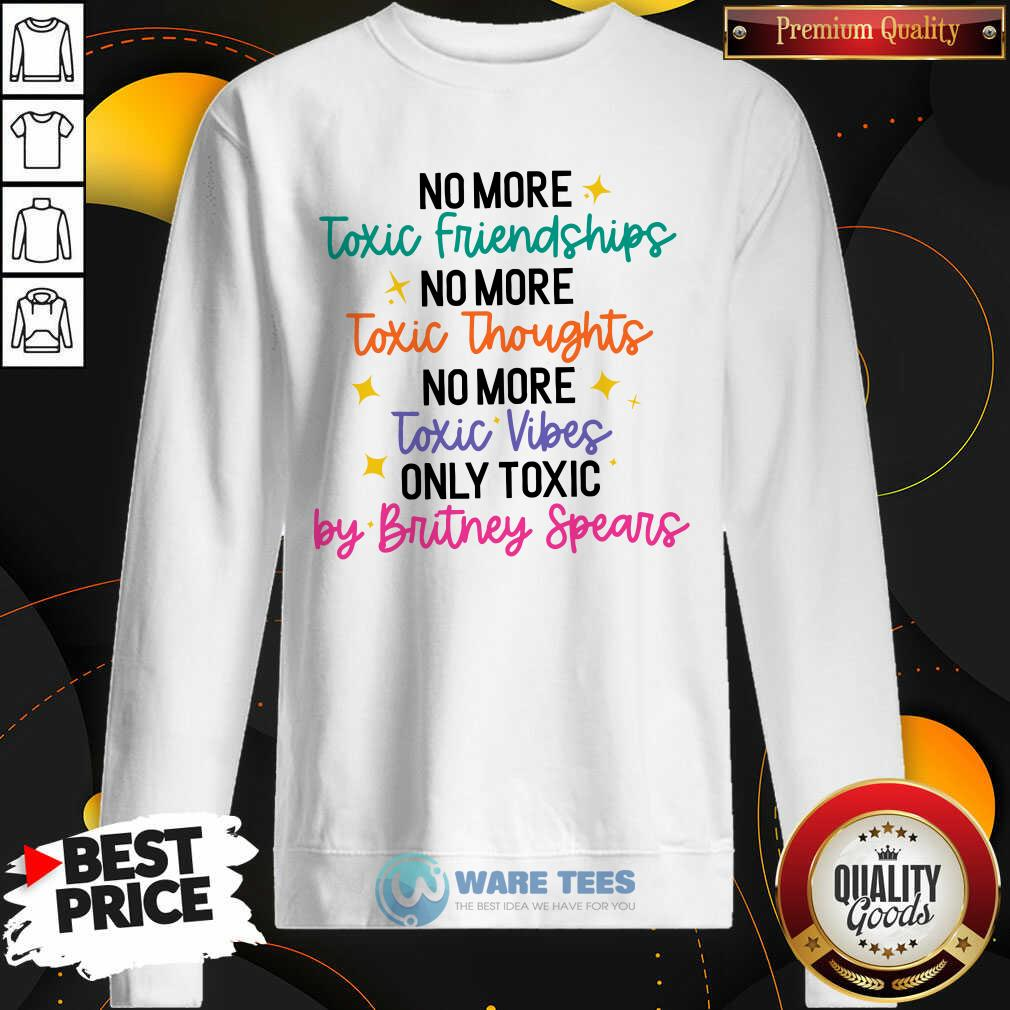 No More Toxic Friendships Toxic Thoughts No More Toxic Vibes Only Toxic By Britney Spears Sweatshirt