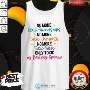 No More Toxic Friendships Toxic Thoughts No More Toxic Vibes Only Toxic By Britney Spears Tank Top