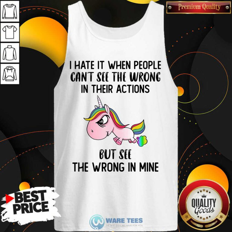 Unicorns I Hate It When People Cant See The Wrong In Their Actions But See The Wrong In Mine Tank Top