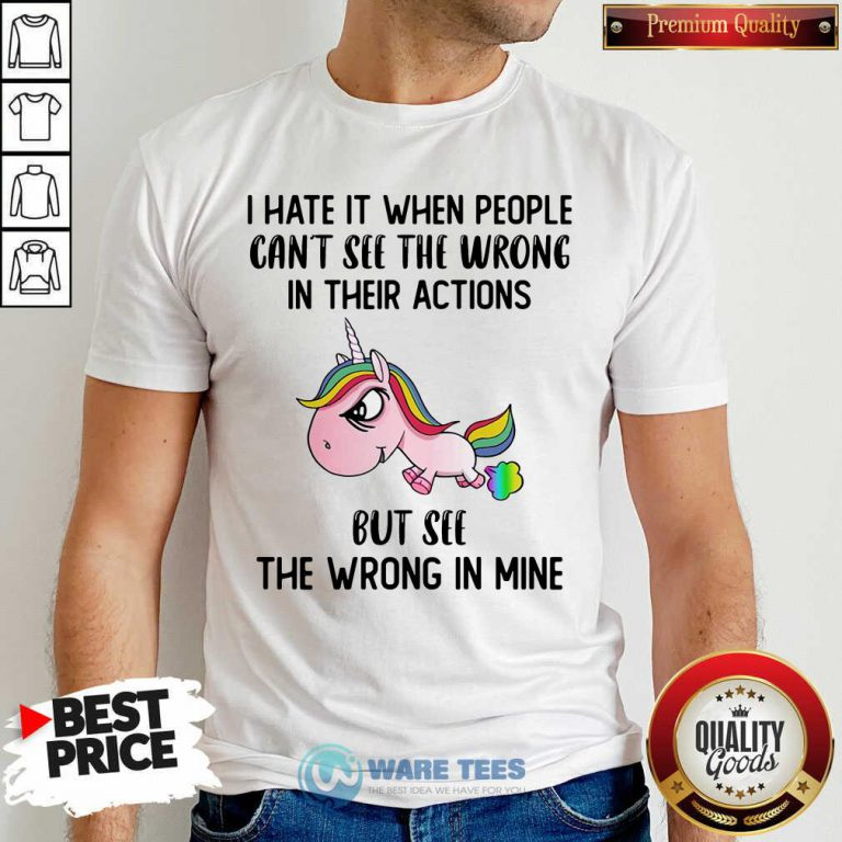 Unicorns I Hate It When People Cant See The Wrong In Their Actions But See The Wrong In Mine Shirt