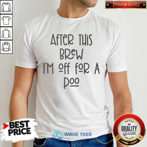 After This Brew Im Off For A Poo Shirt