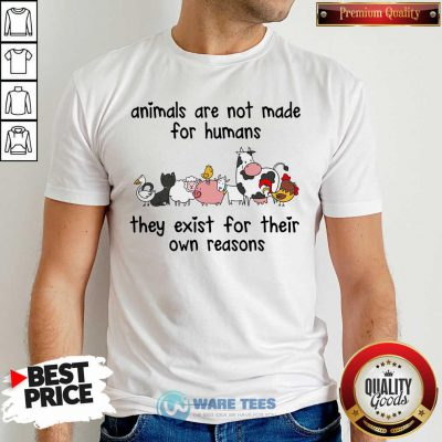 Animals Are Not Made For Humans They Exist For Their Own Reasons Shirt