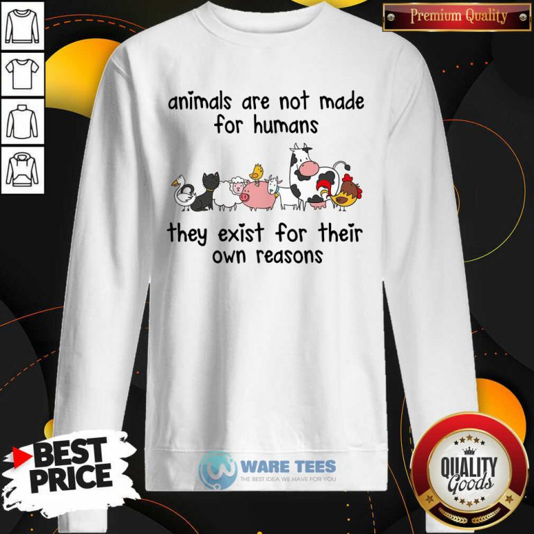 Animals Are Not Made For Humans They Exist For Their Own Reasons Sweatshirt