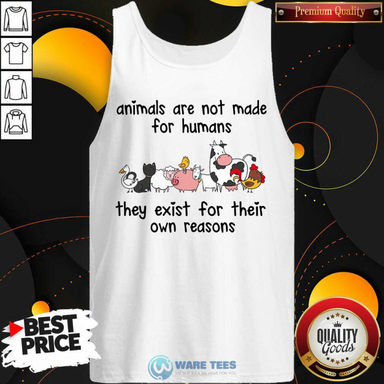 Animals Are Not Made For Humans They Exist For Their Own Reasons Tank Top