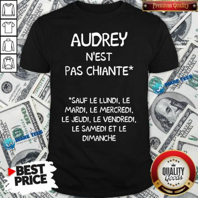 Audrey Nest Pas Chiante Sauf Le Lundi Le Mardi Le Mercredi Le Jeudi Le Vendredi Shirt