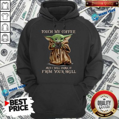 Baby Yoda Touch My Coffee I Will Drink It From Your Skull Hoodie
