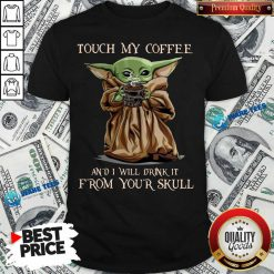 Baby Yoda Touch My Coffee I Will Drink It From Your Skull Shirt