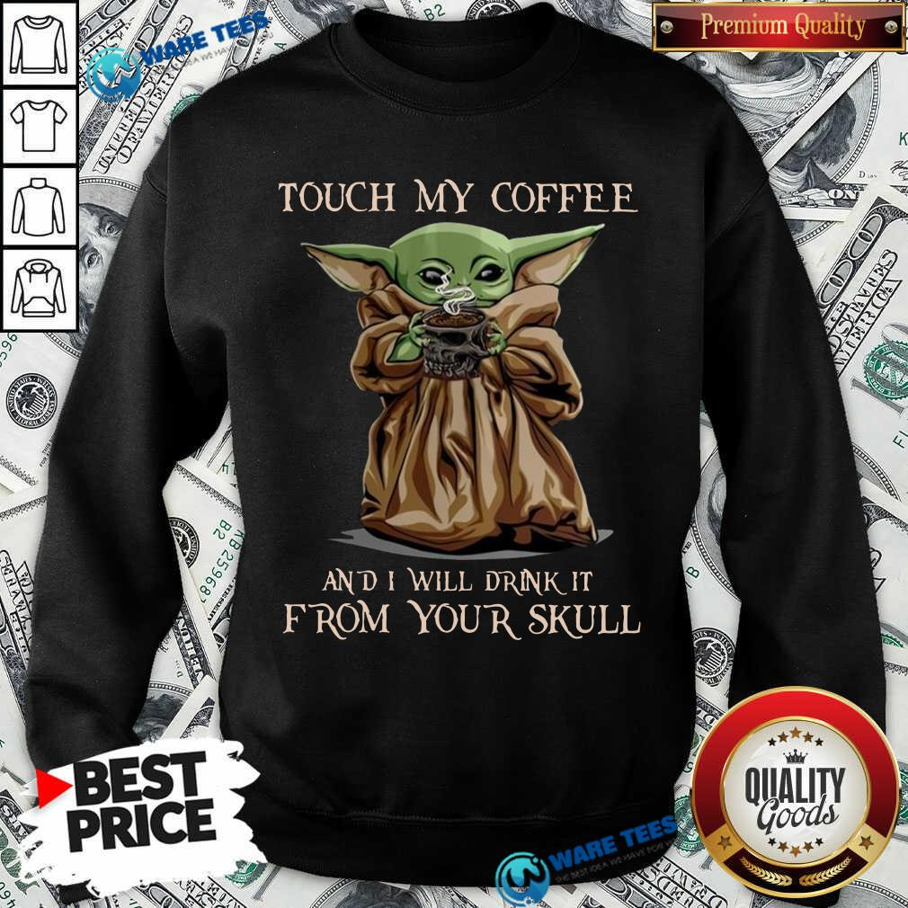 Baby Yoda Touch My Coffee I Will Drink It From Your Skull Sweatshirt