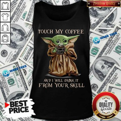 Baby Yoda Touch My Coffee I Will Drink It From Your Skull Tank Top