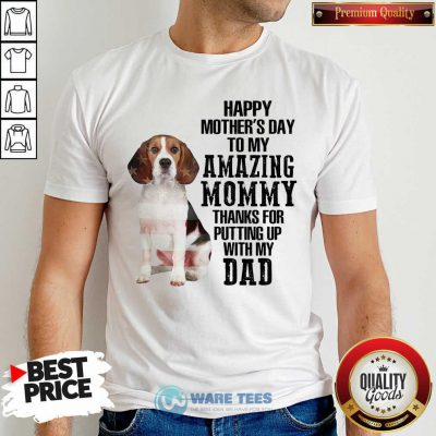 Beagle Happy Mothers Day To My Amazing Mommy Thanks For Putting Up With My Dad Shirt