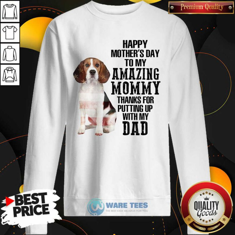 Beagle Happy Mothers Day To My Amazing Mommy Thanks For Putting Up With My Dad Sweatshirt