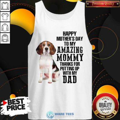Beagle Happy Mothers Day To My Amazing Mommy Thanks For Putting Up With My Dad Tank Top