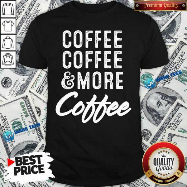 Coffee Coffee And More Coffee Shirt