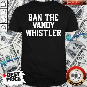 Funny Ban The Vandy Whistler Shirt