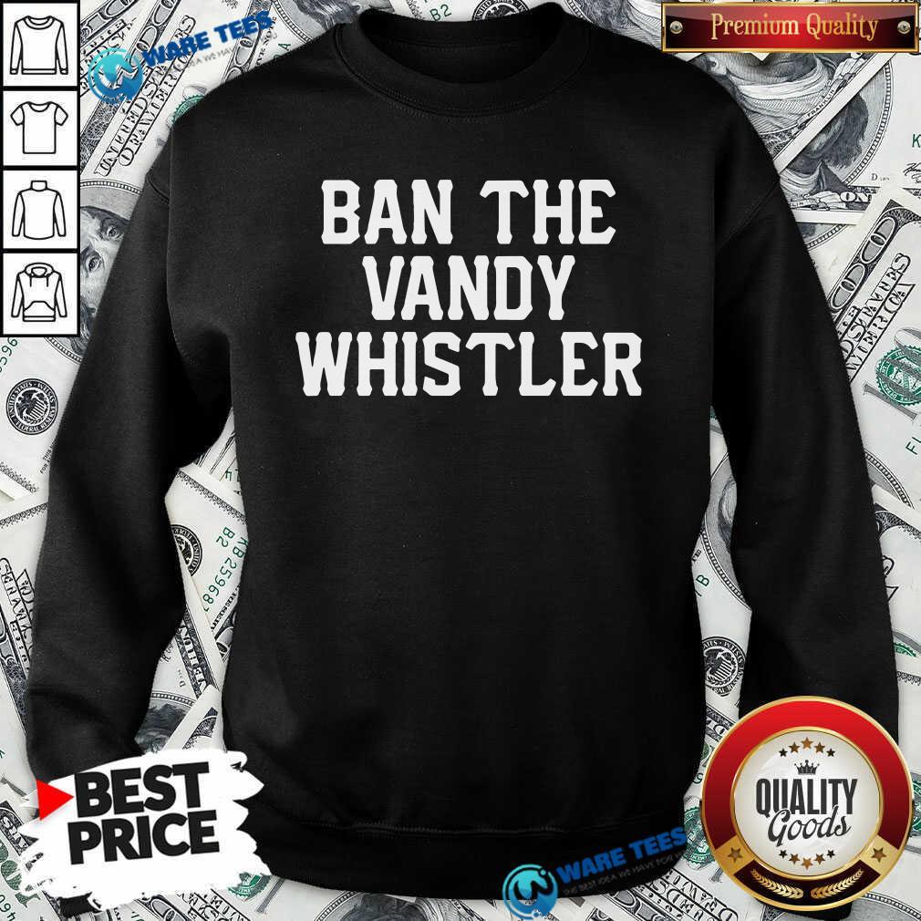 Funny Ban The Vandy Whistler Sweatshirt