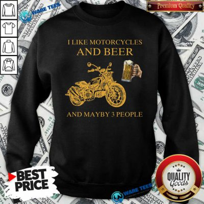 I Like Beer And Motorcycle And Beer And Mayby 3 People Sweatshirt