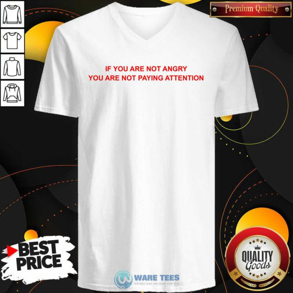 If You Are Not Angry You Are Not Paying Attention V-neck
