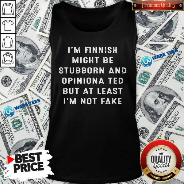 Im Finnish I Might Be Stubborn And Opinionated But At Least Im Not Face Tank Top