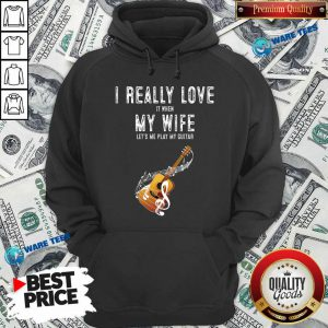 Official I Really Love It When My Wife Lets Me Play Guitar Hoodie