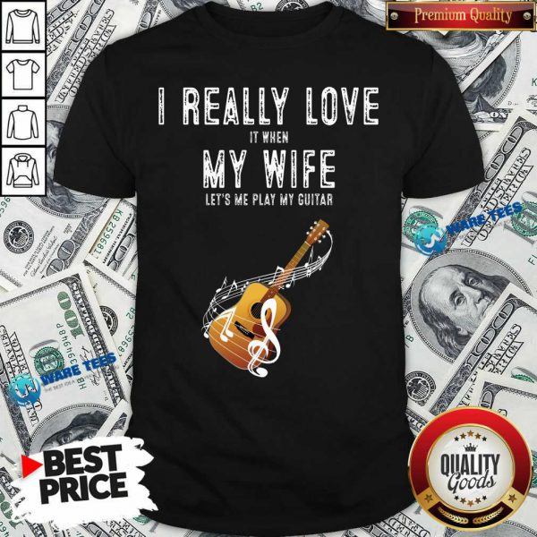 Official I Really Love It When My Wife Lets Me Play Guitar Shirt