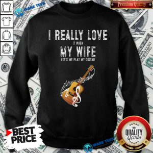 Official I Really Love It When My Wife Lets Me Play Guitar Sweatshirt