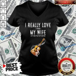 Official I Really Love It When My Wife Lets Me Play Guitar V-neck