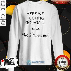 Premium Here We Fucking Go Again I Mean Good Morning Sweatshirt