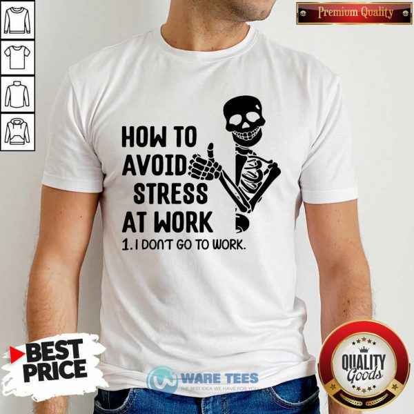 Skeleton How To Avoid Stress At Work I Dont Go To Work Shirt