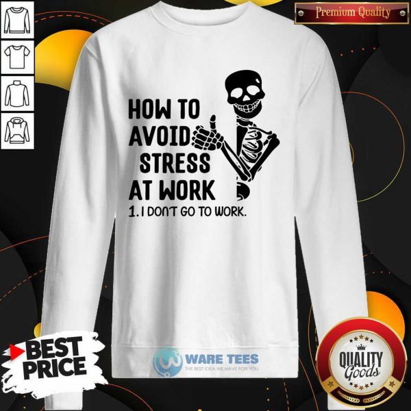 Skeleton How To Avoid Stress At Work I Dont Go To Work Sweatshirt