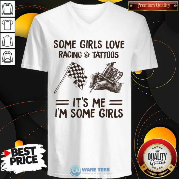 Some Girls Love Racing And Tattoos Its Me Im Some Girls V-neck