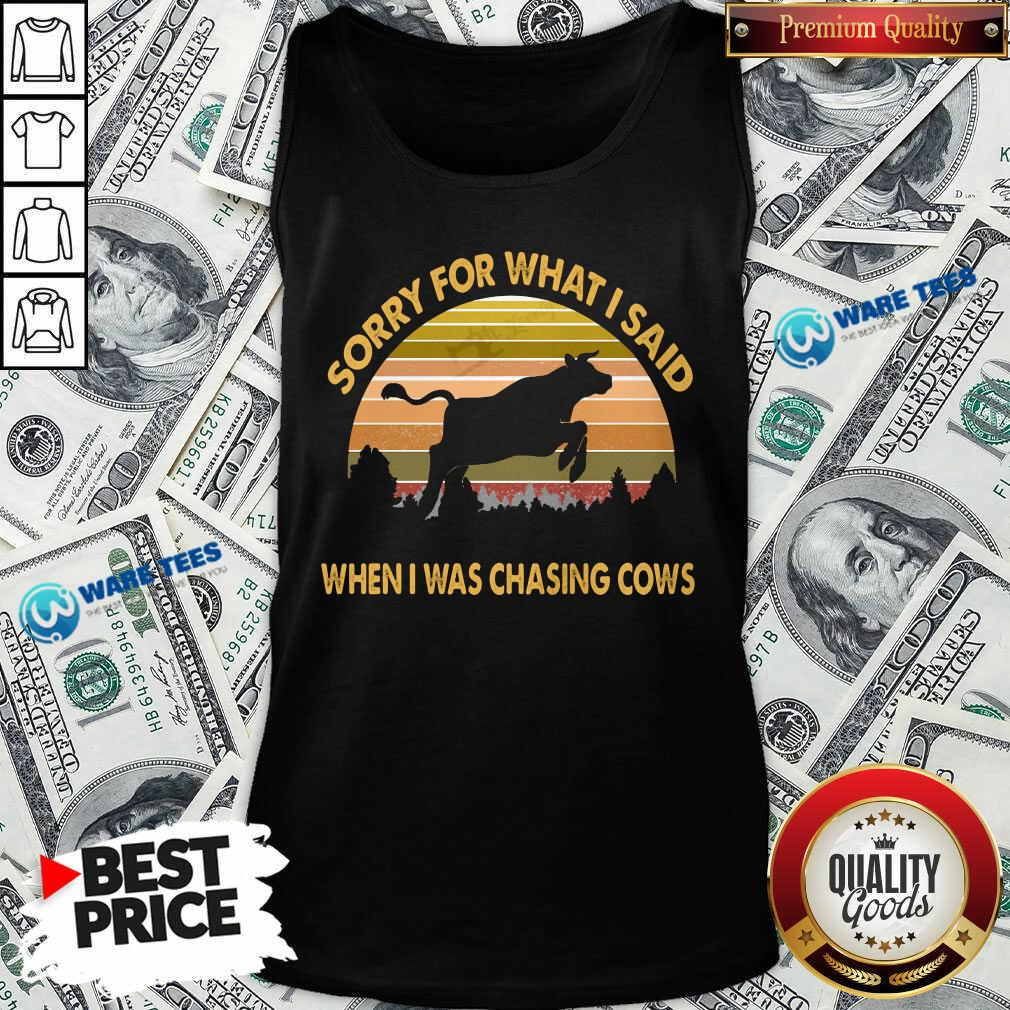 Sorry For What I Said When Was Chasing Cows Vintage Tank Top