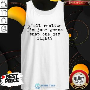 Yall Realize Im Just Gonna Snap One Day Right Tank Top