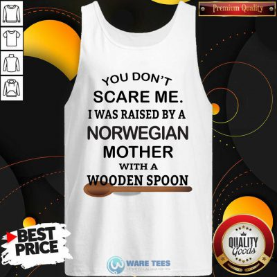 You Dont Scare Me I Was Raised By A Norwegian Mother With A Wooden Spoon Tank Top
