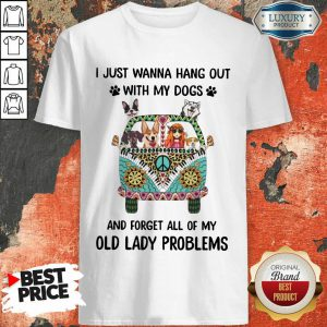 I Just Wanna Hang Out With My Dogs And Forget All Of My Old Lady Problems Shirt