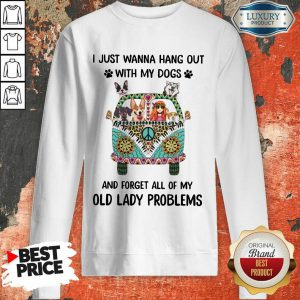 I Just Wanna Hang Out With My Dogs And Forget All Of My Old Lady Problems Sweatshirt