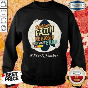 Let Your Faith Be Bigger Than Your Fear Pre K Teacher Sweatshirt