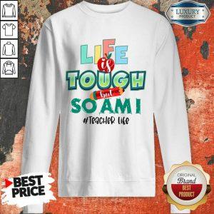 Life Is Tough But So Am I Teacher Life Sweatshirt
