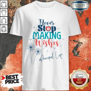Never Stop Making Wishes Principal Life Shirt