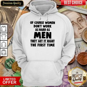 Of Course Women Dont Work As Hard As Men They Get It Right The First Time Hoodie