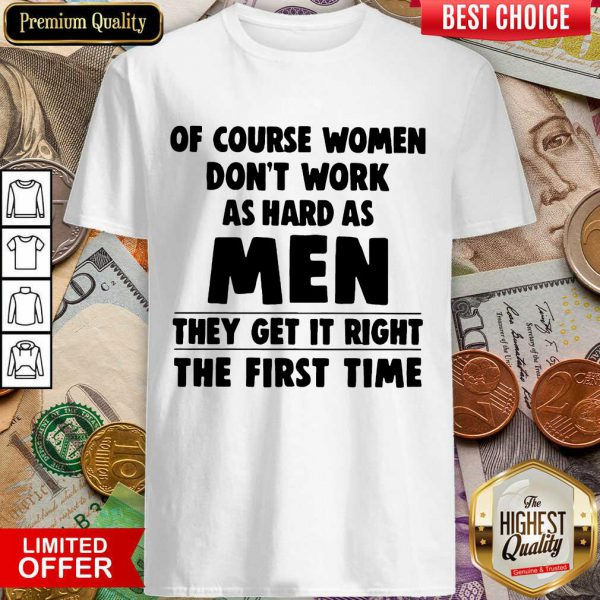 Of Course Women Dont Work As Hard As Men They Get It Right The First Time Shirt