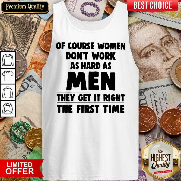 Of Course Women Dont Work As Hard As Men They Get It Right The First Time Tank Top