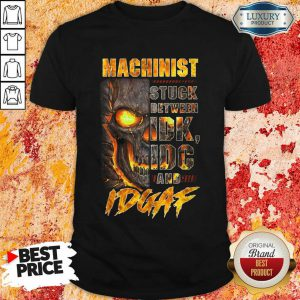 Skull Machinist Stuck Between IDK IDC And IDGAF Shirt