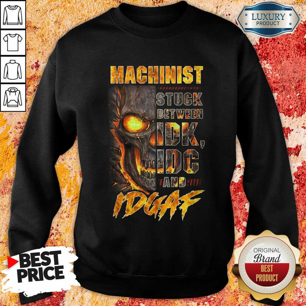 Skull Machinist Stuck Between IDK IDC And IDGAF Sweatshirt