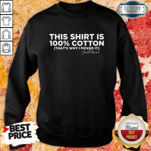 This Shirt Is 100 Cotton That'S Why I Picked It Sweatshirt