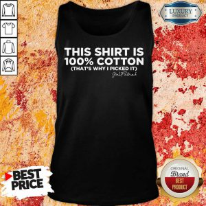 This Shirt Is 100 Cotton That'S Why I Picked It Tank Top